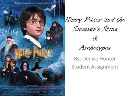 Harry Potter and the Sorcerer's Stone & Archetypes By: Denise Hunter Student Assignment.