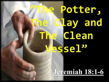 """The Potter, The Clay and The Clean Vessel"" Jeremiah 18:1-6."