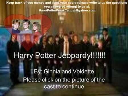 Harry Potter Jeopardy!!!!!!! By: Ginnia and Voldette Please click on the picture of the cast to continue Keep track of you money and send your score (please.