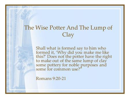 The Wise Potter And The Lump of Clay Shall what is formed say to him who formed it, 'Why did you make me like this?' Does not the potter have the right.