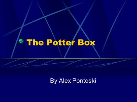 The Potter Box By Alex Pontoski. The Creator The Potter Box was developed by Ralph B. Potter, a theologian and former professor at Harvard Divinity School.