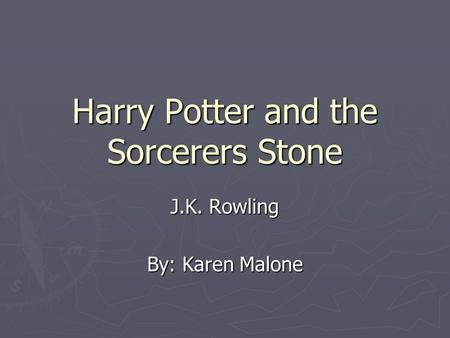 Harry Potter and the Sorcerers Stone J.K. Rowling By: Karen Malone.