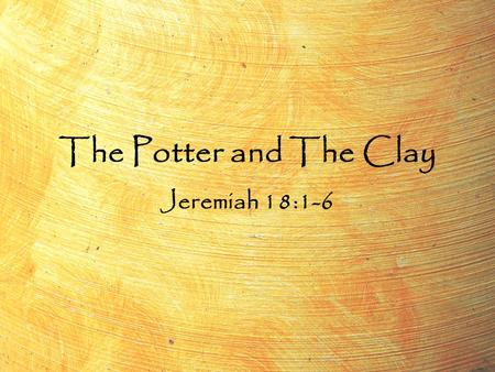 "The Potter and The Clay Jeremiah 18:1-6. The Potter and The Clay Jeremiah 18:1-6 ""The word which came to Jeremiah from the LORD, saying, Arise, and go."