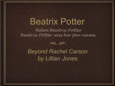 Beatrix Potter Beyond Rachel Carson by Lillian Jones Beyond Rachel Carson by Lillian Jones Helen Beatrix Potter Beatrix Potter was her pen name.