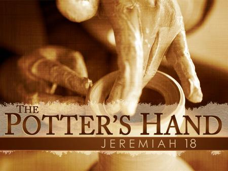 The Potter's Hand. Learning From The Potter God's Work Has A Purpose Creation Is A Good Thing Gone Bad God Re-Creates The Vessel The New Creation Is God's.