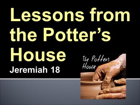 Lessons from the Potter's House Jeremiah 18. God is the POTTER What does this mean? I am the CLAY.