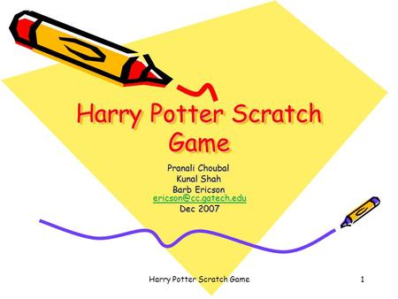 Harry Potter Scratch Game1 Pranali Choubal Kunal Shah Barb Ericson  Dec 2007 Dec 2007.
