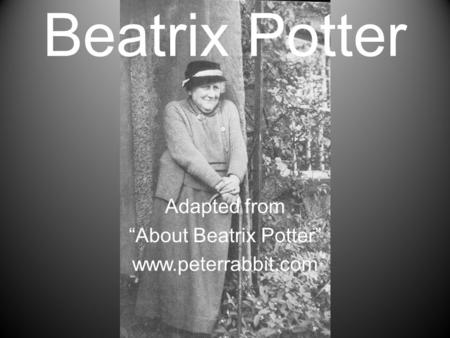 "Beatrix Potter Adapted from ""About Beatrix Potter"" www.peterrabbit.com."