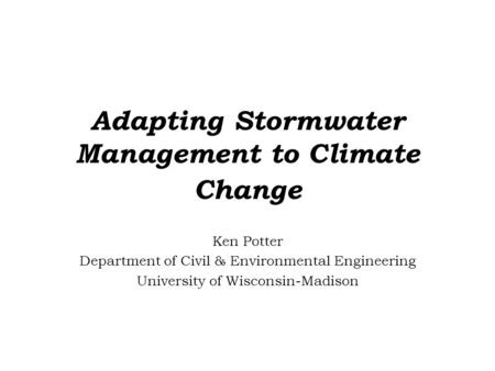 Adapting Stormwater Management to Climate Change Ken Potter Department of Civil & Environmental Engineering University of Wisconsin-Madison.