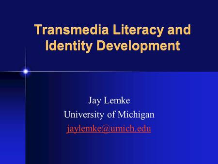 Jay Lemke University of Michigan Transmedia Literacy and Identity Development.