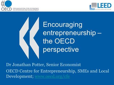 Encouraging entrepreneurship – the OECD perspective Dr Jonathan Potter, Senior Economist OECD Centre for Entrepreneurship, SMEs and Local Development;