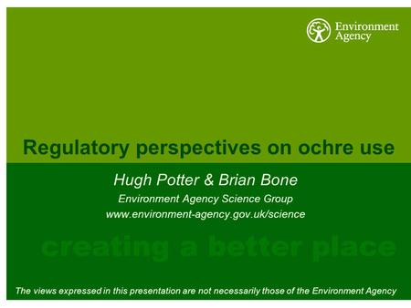 Regulatory perspectives on ochre use Hugh Potter & Brian Bone Environment Agency Science Group www.environment-agency.gov.uk/science The views expressed.