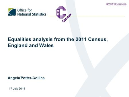 #2011Census Equalities analysis from the 2011 Census, England and Wales Angela Potter-Collins 17 July 2014.