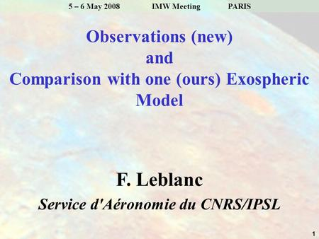 1 5 – 6 May 2008 IMW MeetingPARIS Observations (new) and Comparison with one (ours) Exospheric Model F. Leblanc Service d'Aéronomie du CNRS/IPSL.