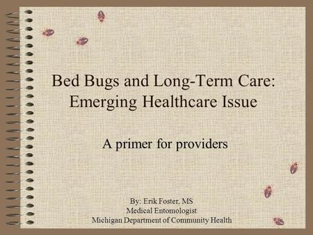 Bed Bugs and Long-Term Care: Emerging Healthcare Issue A primer for providers By: Erik Foster, MS Medical Entomologist Michigan Department of Community.