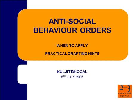 ANTI-SOCIAL BEHAVIOUR ORDERS WHEN TO APPLY PRACTICAL DRAFTING HINTS KULJIT BHOGAL 5 TH JULY 2007.