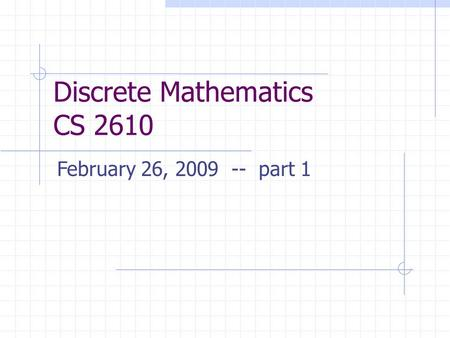 Discrete Mathematics CS 2610 February 26, 2009 -- part 1.