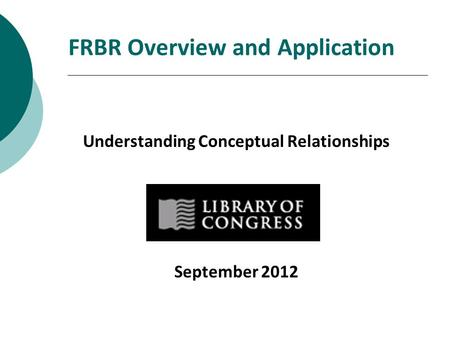 FRBR Overview and Application Understanding Conceptual Relationships September 2012.