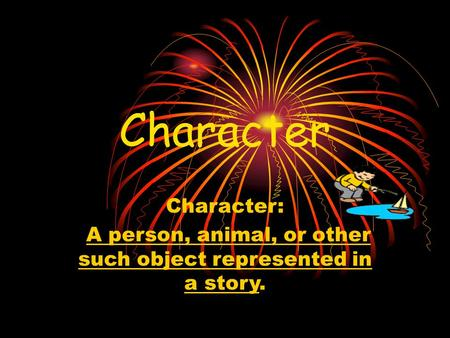 Character Character: A person, animal, or other such object represented in a story.