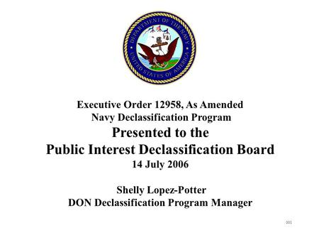 001 Executive Order 12958, As Amended Navy Declassification Program Presented to the Public Interest Declassification Board 14 July 2006 Shelly Lopez-Potter.