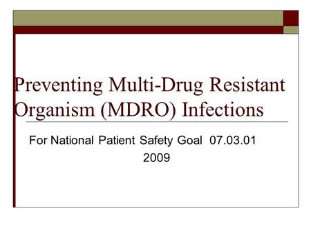 Preventing Multi-Drug Resistant Organism (MDRO) Infections For National Patient Safety Goal 07.03.01 2009.