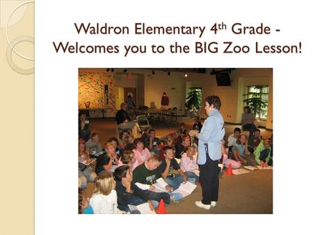 Waldron Elementary 4th Grade - Welcomes you to the BIG Zoo Lesson! Waldron Elementary 4 th Grade - Welcomes you to the BIG Zoo Lesson!