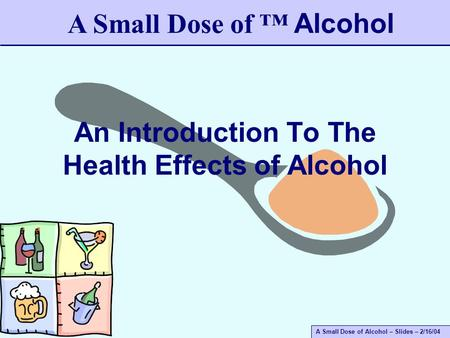 A Small Dose of Alcohol – Slides – 2/16/04 An Introduction To The Health Effects of Alcohol A Small Dose of ™ Alcohol.