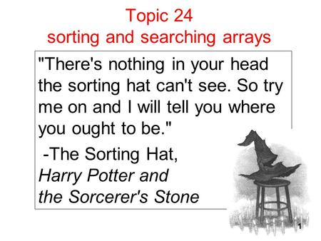Topic 24 sorting and searching arrays There's nothing in your head the sorting hat can't see. So try me on and I will tell you where you ought to be.