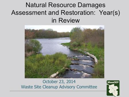 Natural Resource Damages Assessment and Restoration: Year(s) in Review October 23, 2014 Waste Site Cleanup Advisory Committee.