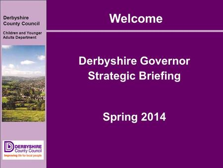 Derbyshire County Council Children and Younger Adults Department Welcome Derbyshire Governor Strategic Briefing Spring 2014.
