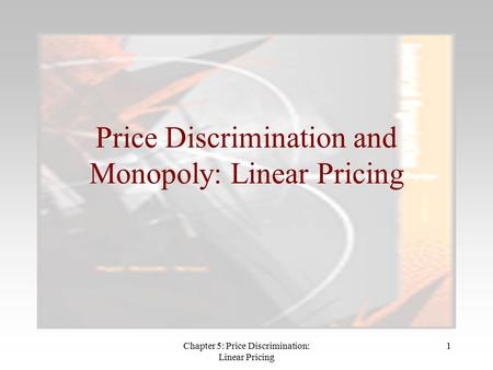 Chapter 5: Price Discrimination: Linear Pricing 1 Price Discrimination and Monopoly: Linear Pricing.