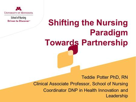Shifting the Nursing Paradigm Towards Partnership Teddie Potter PhD, RN Clinical Associate Professor, School of Nursing Coordinator DNP in Health Innovation.