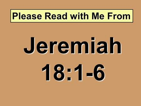 Please Read with Me From Jeremiah 18:1-6. The Potter and the Clay.