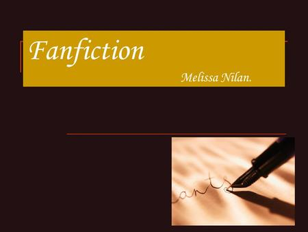 Fanfiction Melissa Nilan.. What is Fanfiction? Original fiction by fans of a show, movie, book or video game. Involves the characters and/or the world.
