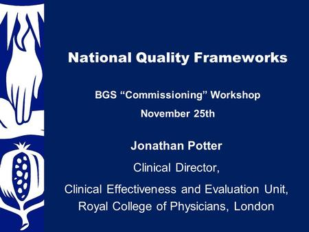 "National Quality Frameworks Jonathan Potter Clinical Director, Clinical Effectiveness and Evaluation Unit, Royal College of Physicians, London BGS ""Commissioning"""