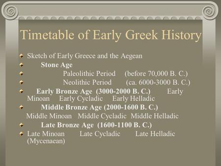 Timetable of Early Greek History Sketch of Early Greece and the Aegean Stone Age Paleolithic Period (before 70,000 B. C.) Neolithic Period (ca. 6000-3000.