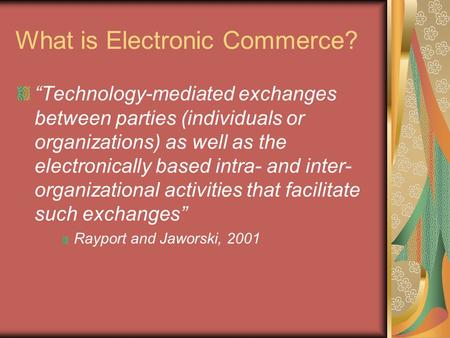 "What is Electronic Commerce? ""Technology-mediated exchanges between parties (individuals or organizations) as well as the electronically based intra- and."
