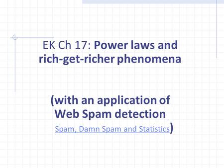 EK Ch 17: Power laws and rich-get-richer phenomena (with an application of Web Spam detection Spam, Damn Spam and Statistics ) Spam, Damn Spam and Statistics.