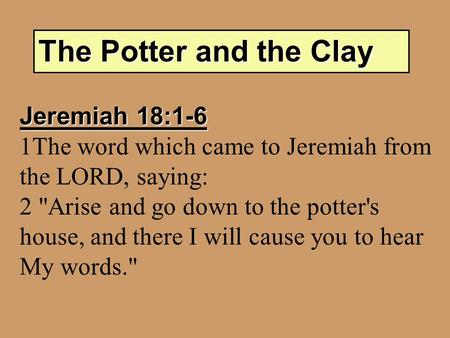 The Potter and the Clay Jeremiah 18:1-6 1The word which came to Jeremiah from the LORD, saying: 2 Arise and go down to the potter's house, and there I.