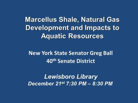 Marcellus Shale, Natural Gas Development and Impacts to Aquatic Resources New York State Senator Greg Ball 40 th Senate District Lewisboro Library December.