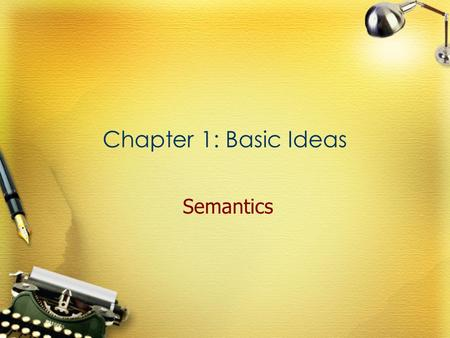 Chapter 1: Basic Ideas Semantics. The meaning of ' meaning '