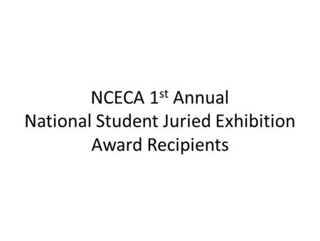 NCECA 1 st Annual National Student Juried Exhibition Award Recipients.