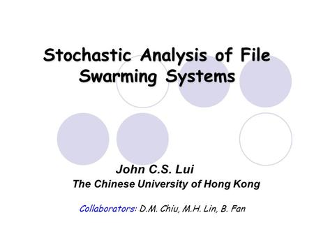 Stochastic Analysis of File Swarming Systems The Chinese University of Hong Kong John C.S. Lui Collaborators: D.M. Chiu, M.H. Lin, B. Fan.