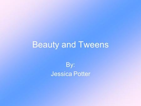Beauty and Tweens By: Jessica Potter. My Topic How the concept of beauty affects young girls today.