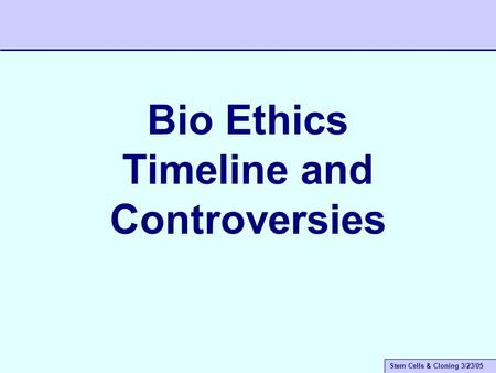 Stem Cells & Cloning 3/23/05 Bio Ethics Timeline and Controversies.