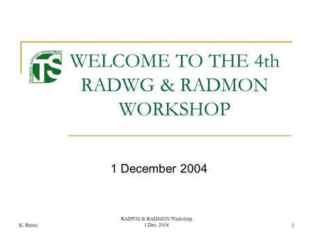 K. Potter RADWG & RADMON Workshop 1 Dec. 20041 WELCOME TO THE 4th RADWG & RADMON WORKSHOP 1 December 2004.