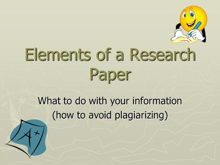 Elements of a Research Paper What to do with your information (how to avoid plagiarizing)