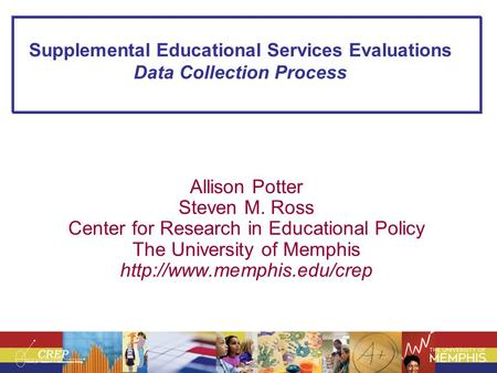 Supplemental Educational Services Evaluations Data Collection Process Allison Potter Steven M. Ross Center for Research in Educational Policy The University.