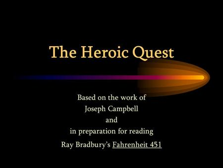 The Heroic Quest Based on the work of Joseph Campbell and in preparation for reading Ray Bradbury's Fahrenheit 451.