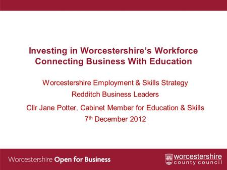 Investing in Worcestershire's Workforce Connecting Business With Education Worcestershire Employment & Skills Strategy Redditch Business Leaders Cllr Jane.